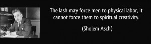 quote-the-lash-may-force-men-to-physical-labor-it-cannot-force-them-to-spiritual-creativity-sholem-asch-7471